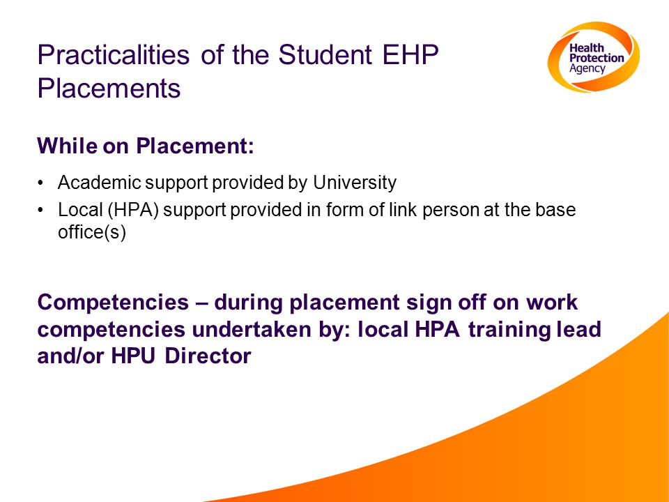 Practicalities of the Student EHP Placements While on Placement: Academic support provided by University Local (HPA) support provided in form of link person at the base office(s) Competencies – during placement sign off on work competencies undertaken by: local HPA training lead and/or HPU Director