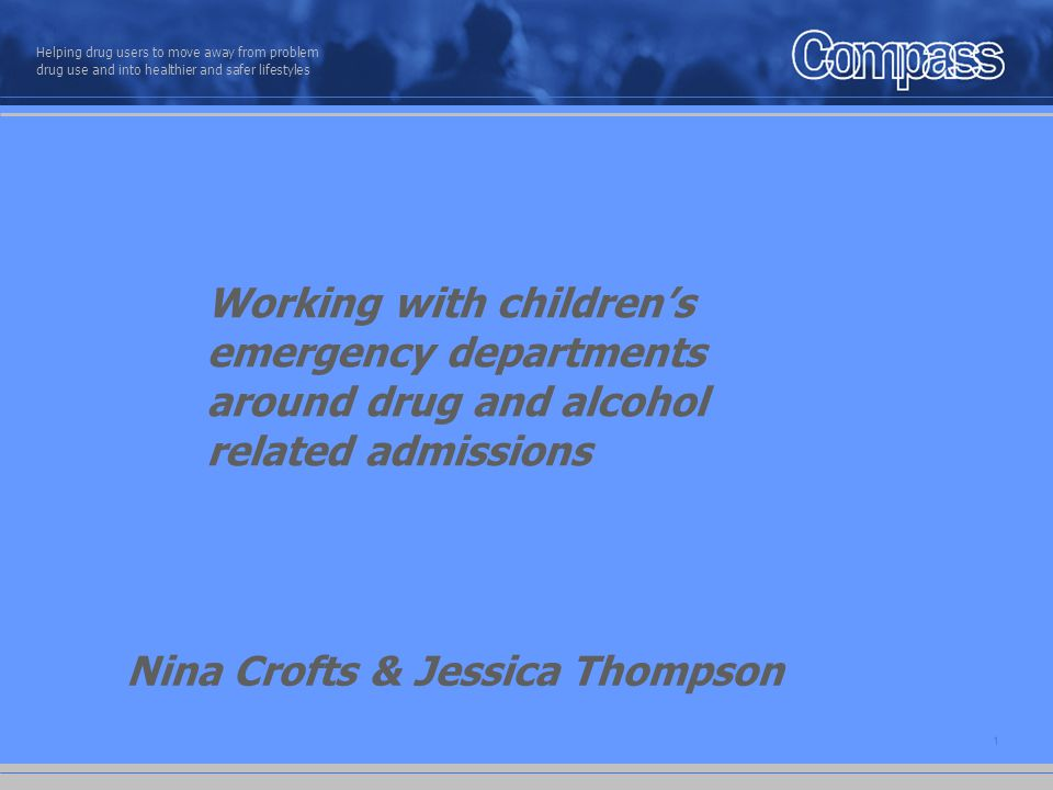 1 Helping drug users to move away from problem drug use and into healthier and safer lifestyles Working with children's emergency departments around drug and alcohol related admissions Nina Crofts & Jessica Thompson