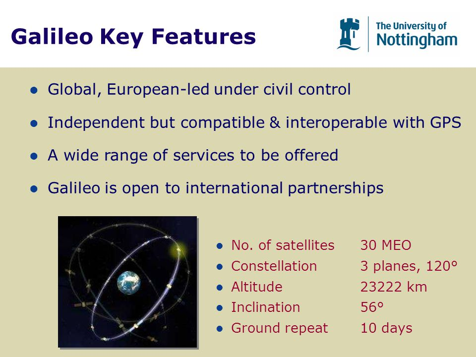 Galileo Key Features l No. of satellites30 MEO l Constellation3 planes, 120° l Altitude23222 km l Inclination56° l Ground repeat10 days l Global, Euro