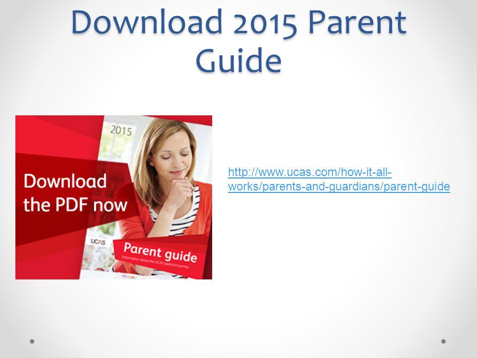 Download 2015 Parent Guide http://www.ucas.com/how-it-all- works/parents-and-guardians/parent-guide