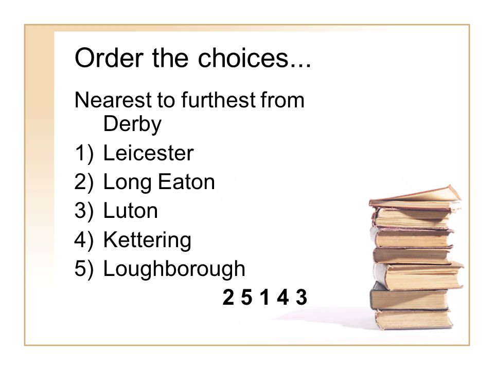 Order the choices... Nearest to furthest from Derby 1)Leicester 2)Long Eaton 3)Luton 4)Kettering 5)Loughborough 2 5 1 4 3