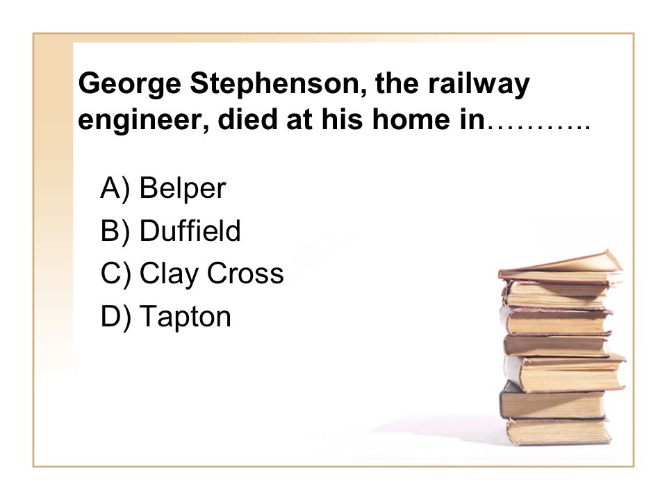 George Stephenson, the railway engineer, died at his home in……….. A)Belper B)Duffield C)Clay Cross D)Tapton
