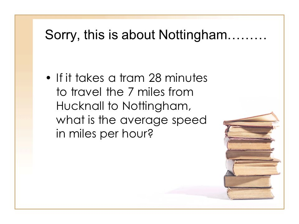 Sorry, this is about Nottingham……… If it takes a tram 28 minutes to travel the 7 miles from Hucknall to Nottingham, what is the average speed in miles per hour