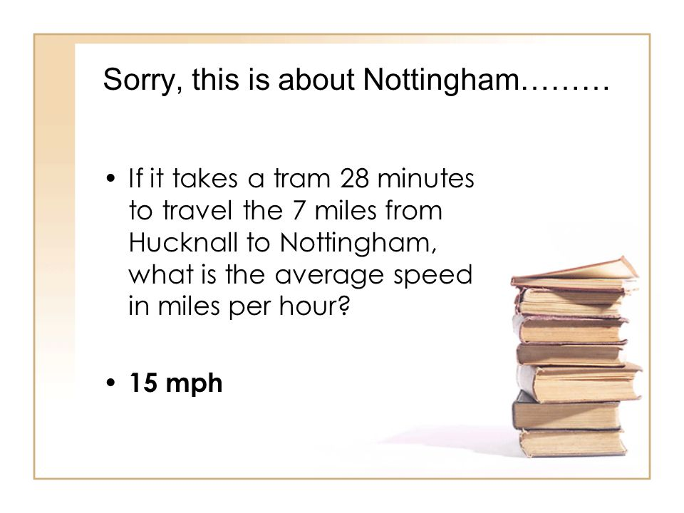 Sorry, this is about Nottingham……… If it takes a tram 28 minutes to travel the 7 miles from Hucknall to Nottingham, what is the average speed in miles