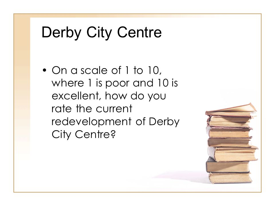 Derby City Centre On a scale of 1 to 10, where 1 is poor and 10 is excellent, how do you rate the current redevelopment of Derby City Centre?