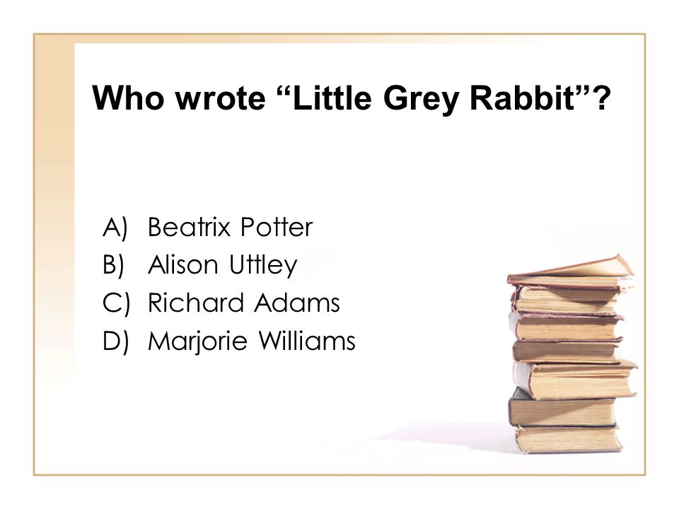 "Who wrote ""Little Grey Rabbit""? A)Beatrix Potter B)Alison Uttley C)Richard Adams D)Marjorie Williams"