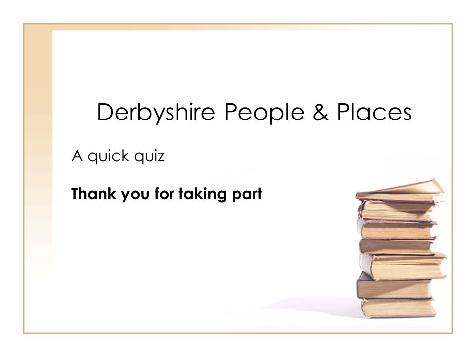 Derbyshire People & Places A quick quiz Thank you for taking part