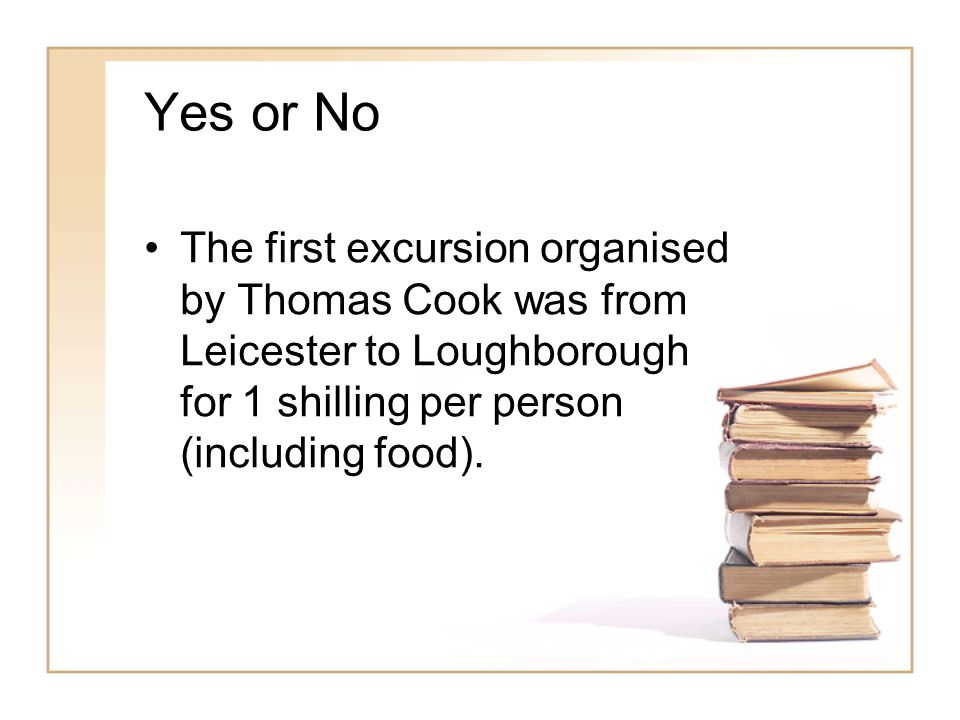 Yes or No The first excursion organised by Thomas Cook was from Leicester to Loughborough for 1 shilling per person (including food).