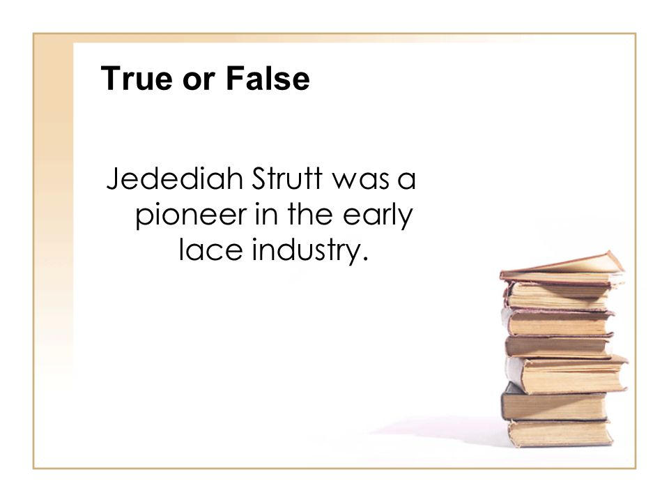 True or False Jedediah Strutt was a pioneer in the early lace industry.