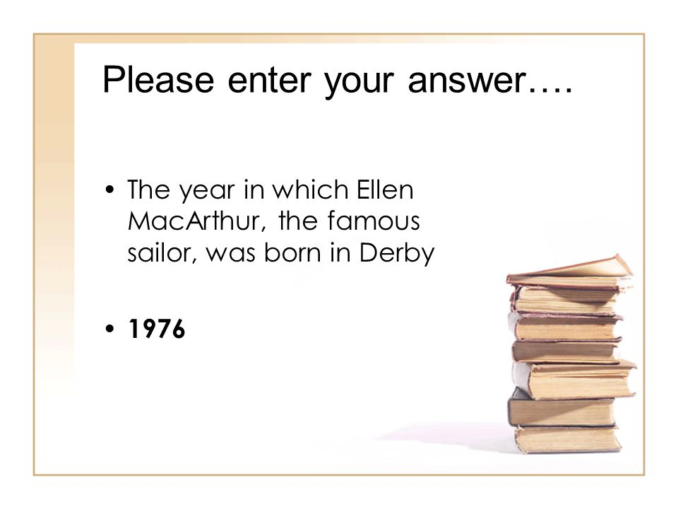 Please enter your answer…. The year in which Ellen MacArthur, the famous sailor, was born in Derby 1976