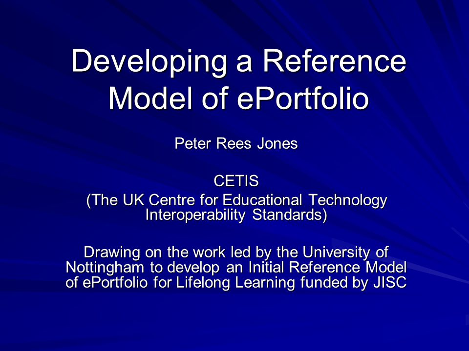 Developing a Reference Model of ePortfolio Peter Rees Jones CETIS (The UK Centre for Educational Technology Interoperability Standards) Drawing on the work led by the University of Nottingham to develop an Initial Reference Model of ePortfolio for Lifelong Learning funded by JISC