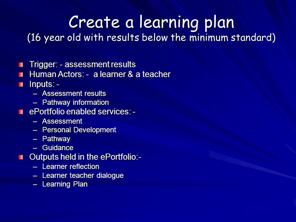 Create a learning plan (16 year old with results below the minimum standard) Trigger: - assessment results Human Actors: - a learner & a teacher Inputs: - –Assessment results –Pathway information ePortfolio enabled services: - –Assessment –Personal Development –Pathway –Guidance Outputs held in the ePortfolio:- –Learner reflection –Learner teacher dialogue –Learning Plan