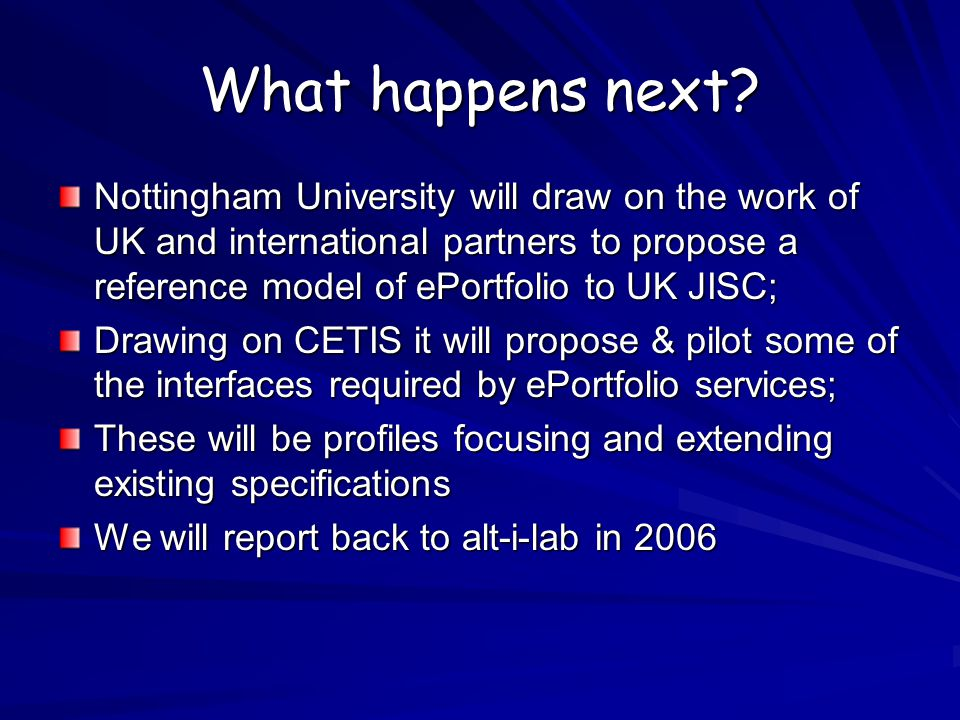What happens next? Nottingham University will draw on the work of UK and international partners to propose a reference model of ePortfolio to UK JISC;