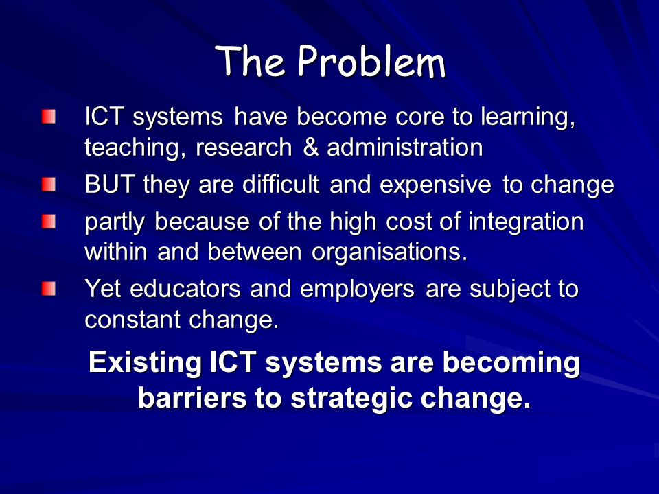 The Problem ICT systems have become core to learning, teaching, research & administration BUT they are difficult and expensive to change partly because of the high cost of integration within and between organisations.