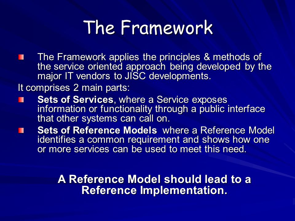 The Framework The Framework applies the principles & methods of the service oriented approach being developed by the major IT vendors to JISC developments.