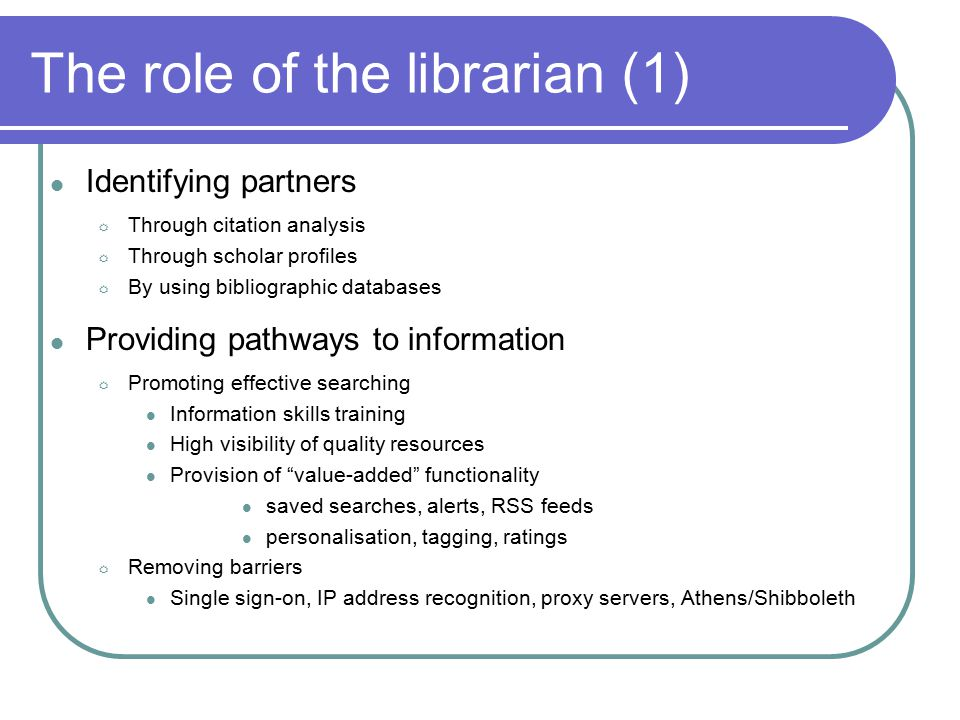 The role of the librarian (2) Encouraging collaborative working  Communication: Blogs, microblogs, instant messaging  Shared research References: EndNote Web, Connotea, RefShare Bookmarks: Del.icio.us, iBreadcrumbs  Collaborative authoring Google Docs, Wikis  Social networks Facebook, Elgg.
