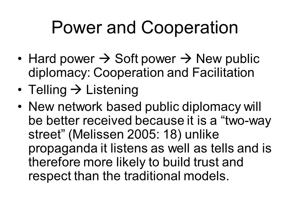Power and Cooperation Hard power  Soft power  New public diplomacy: Cooperation and Facilitation Telling  Listening New network based public diplomacy will be better received because it is a two-way street (Melissen 2005: 18) unlike propaganda it listens as well as tells and is therefore more likely to build trust and respect than the traditional models.