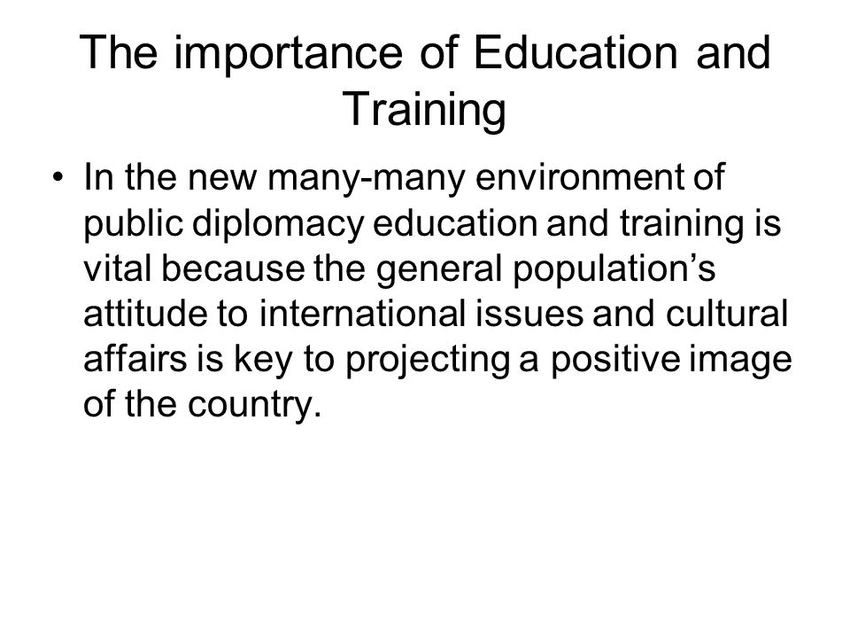 The importance of Education and Training In the new many-many environment of public diplomacy education and training is vital because the general population's attitude to international issues and cultural affairs is key to projecting a positive image of the country.
