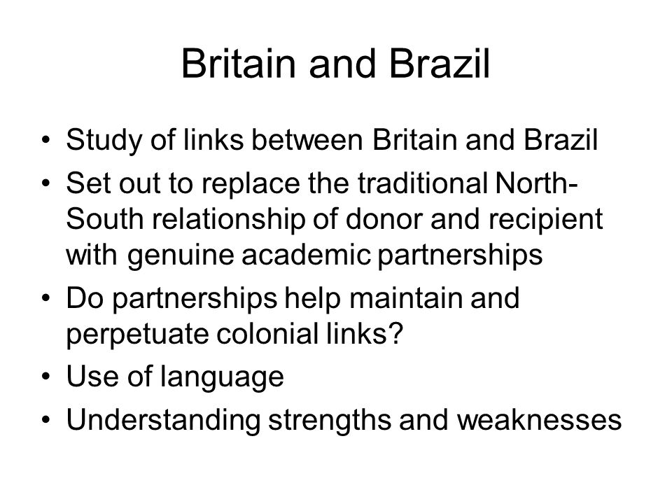 Britain and Brazil Study of links between Britain and Brazil Set out to replace the traditional North- South relationship of donor and recipient with genuine academic partnerships Do partnerships help maintain and perpetuate colonial links.