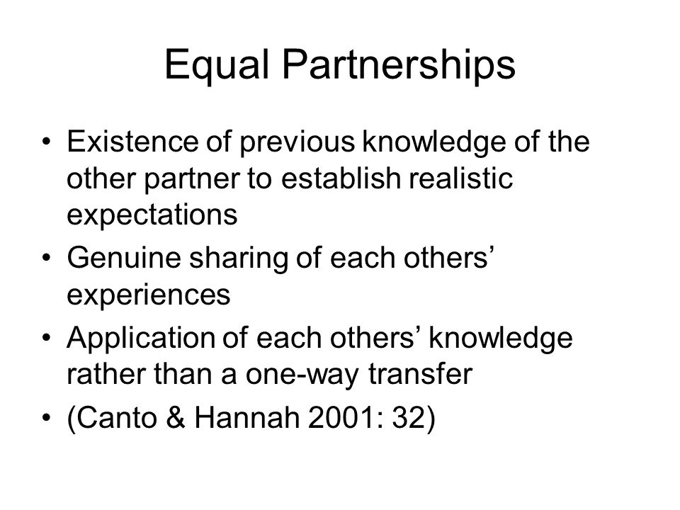 Equal Partnerships Existence of previous knowledge of the other partner to establish realistic expectations Genuine sharing of each others' experiences Application of each others' knowledge rather than a one-way transfer (Canto & Hannah 2001: 32)