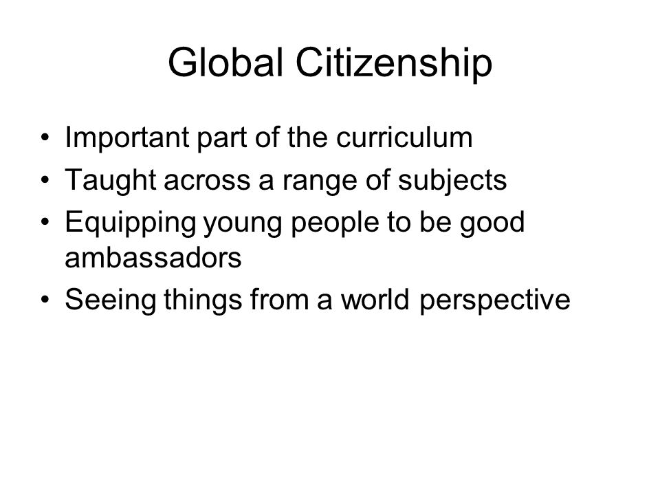 Global Citizenship Important part of the curriculum Taught across a range of subjects Equipping young people to be good ambassadors Seeing things from a world perspective