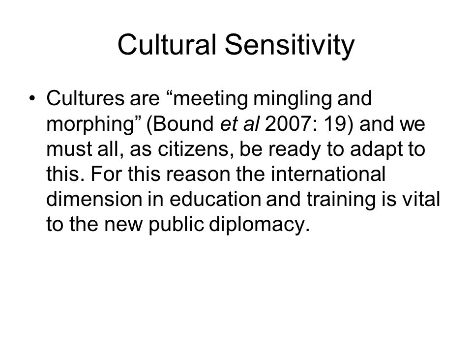 Cultural Sensitivity Cultures are meeting mingling and morphing (Bound et al 2007: 19) and we must all, as citizens, be ready to adapt to this.