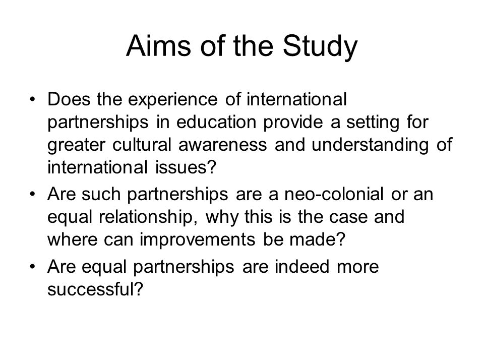 Aims of the Study Does the experience of international partnerships in education provide a setting for greater cultural awareness and understanding of international issues.