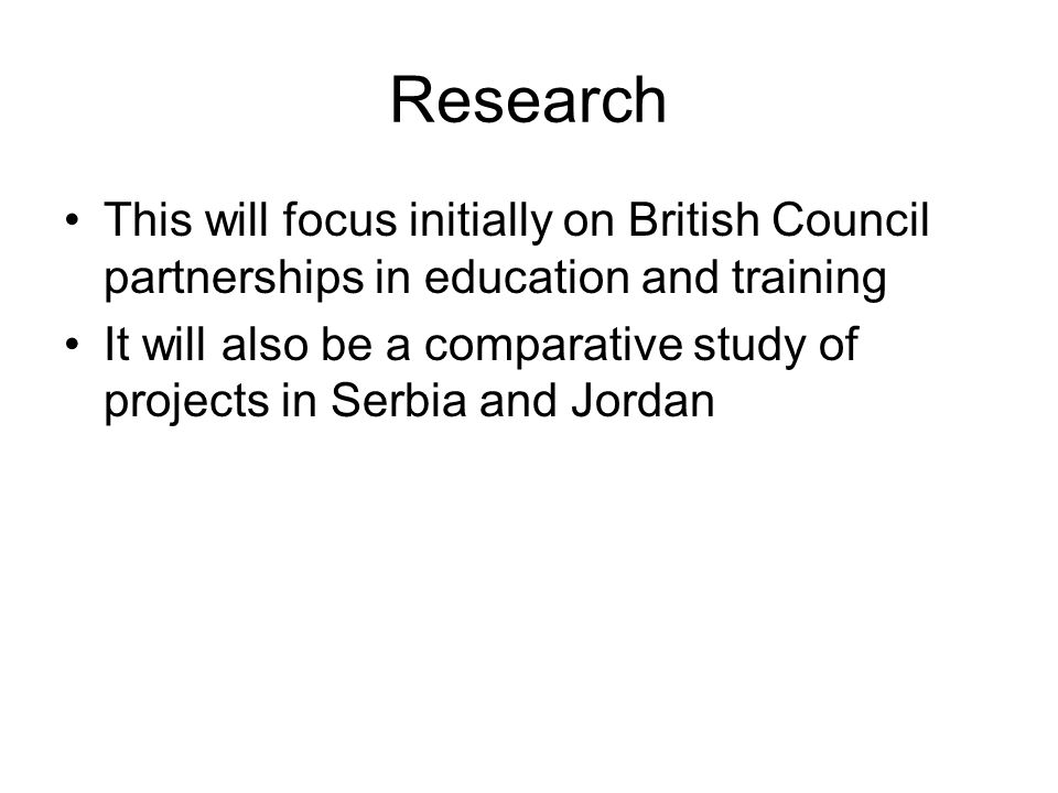 Research This will focus initially on British Council partnerships in education and training It will also be a comparative study of projects in Serbia and Jordan