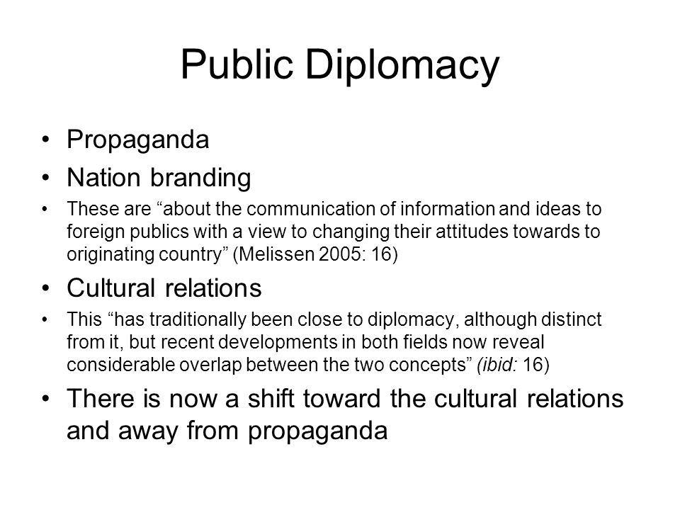 Public Diplomacy Propaganda Nation branding These are about the communication of information and ideas to foreign publics with a view to changing their attitudes towards to originating country (Melissen 2005: 16) Cultural relations This has traditionally been close to diplomacy, although distinct from it, but recent developments in both fields now reveal considerable overlap between the two concepts (ibid: 16) There is now a shift toward the cultural relations and away from propaganda