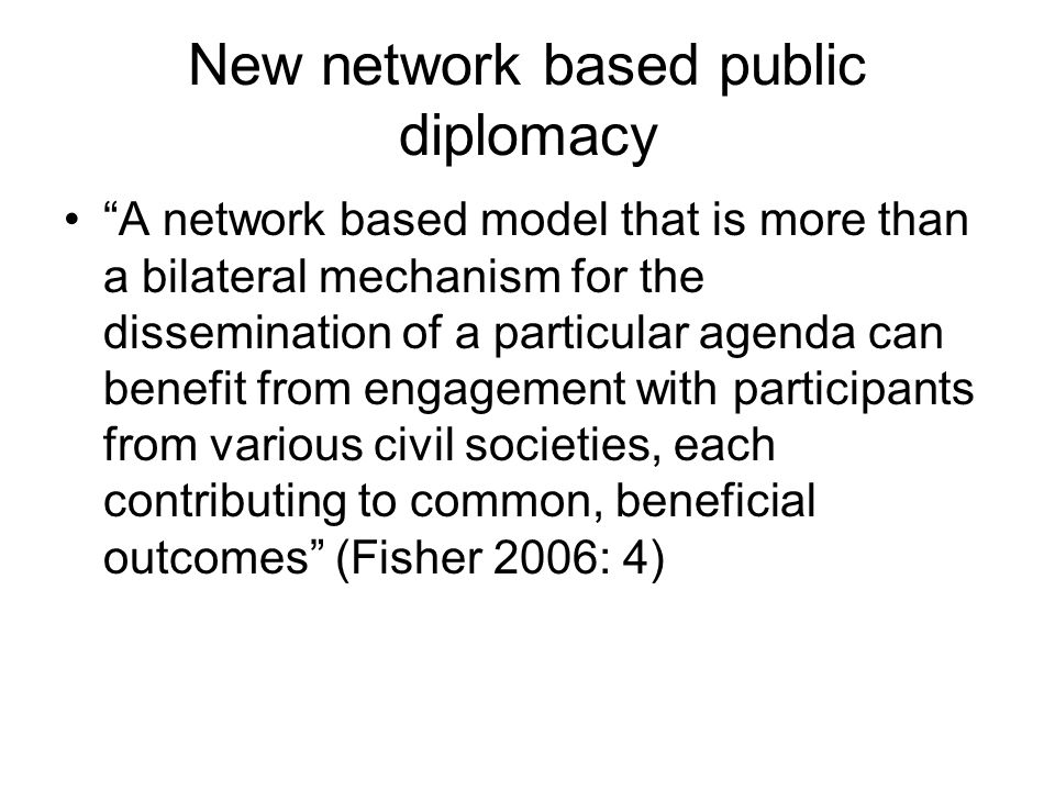New network based public diplomacy A network based model that is more than a bilateral mechanism for the dissemination of a particular agenda can benefit from engagement with participants from various civil societies, each contributing to common, beneficial outcomes (Fisher 2006: 4)