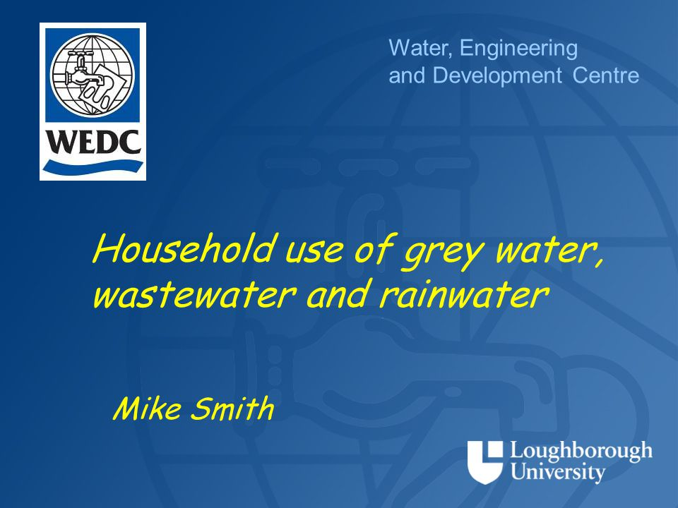 Water, Engineering and Development Centre Household use of grey water, wastewater and rainwater Mike Smith