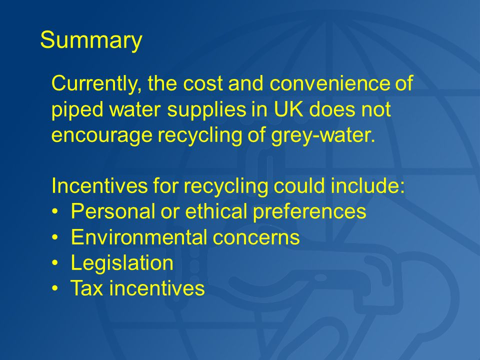 Summary Currently, the cost and convenience of piped water supplies in UK does not encourage recycling of grey-water. Incentives for recycling could i