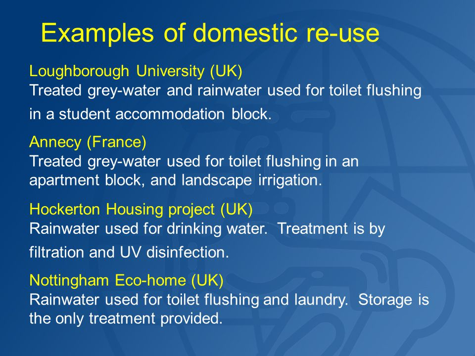 Examples of domestic re-use Loughborough University (UK) Treated grey-water and rainwater used for toilet flushing in a student accommodation block. A