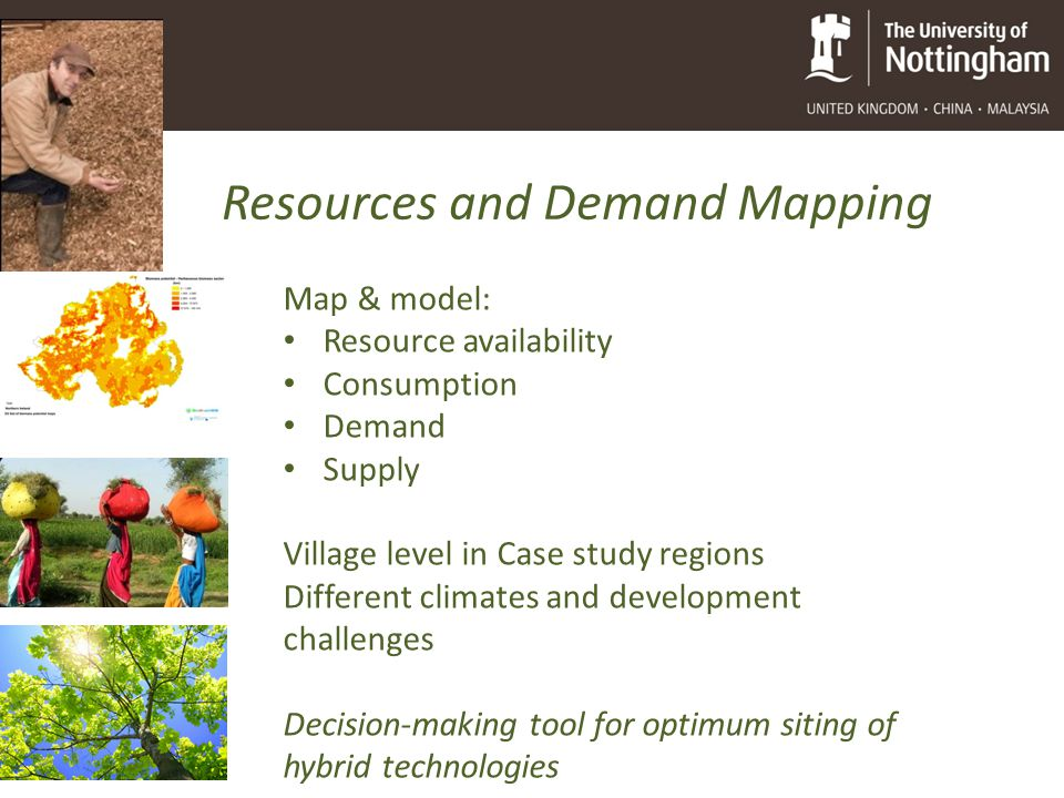 Resources and Demand Mapping Map & model: Resource availability Consumption Demand Supply Village level in Case study regions Different climates and development challenges Decision-making tool for optimum siting of hybrid technologies