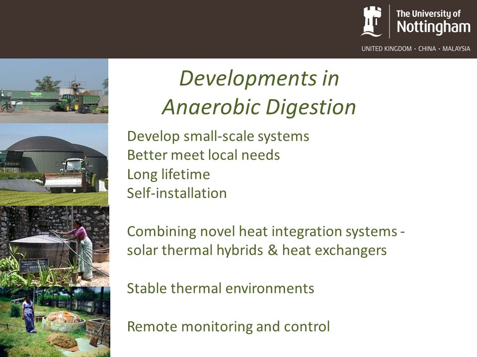 Developments in Anaerobic Digestion Develop small-scale systems Better meet local needs Long lifetime Self-installation Combining novel heat integration systems - solar thermal hybrids & heat exchangers Stable thermal environments Remote monitoring and control