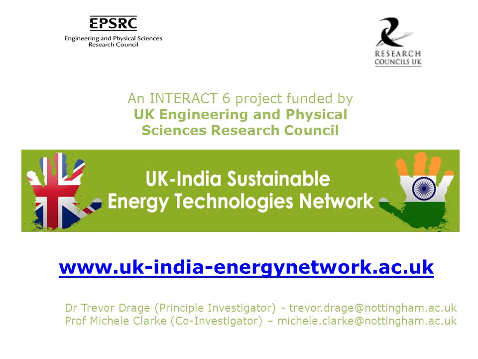 An INTERACT 6 project funded by UK Engineering and Physical Sciences Research Council www.uk-india-energynetwork.ac.uk Dr Trevor Drage (Principle Investigator) - trevor.drage@nottingham.ac.uk Prof Michele Clarke (Co-Investigator) – michele.clarke@nottingham.ac.uk