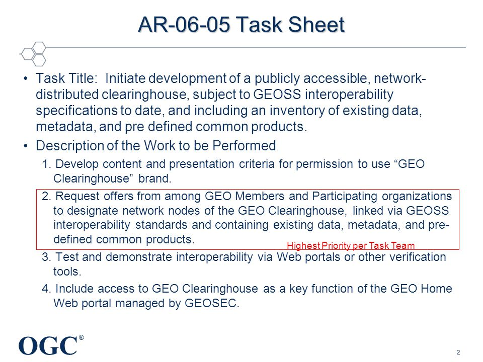 OGC ® 2 AR-06-05 Task Sheet Task Title: Initiate development of a publicly accessible, network- distributed clearinghouse, subject to GEOSS interoperability specifications to date, and including an inventory of existing data, metadata, and pre defined common products.