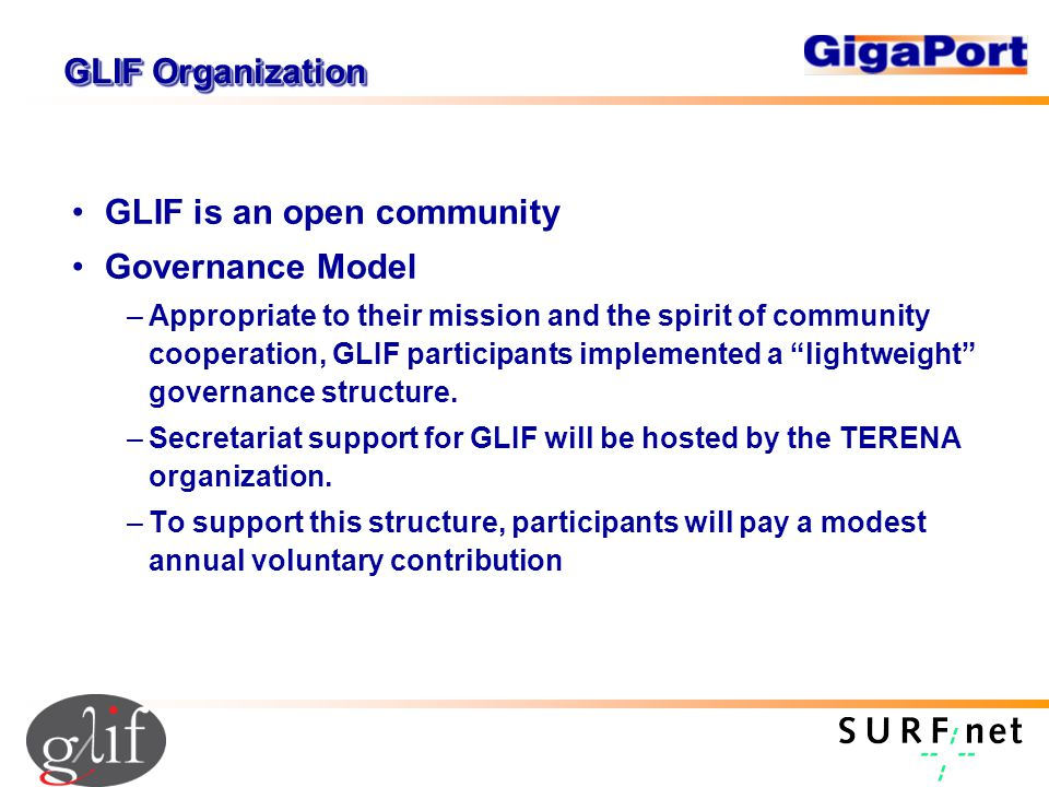 GLIF Organization GLIF is an open community Governance Model –Appropriate to their mission and the spirit of community cooperation, GLIF participants implemented a lightweight governance structure.