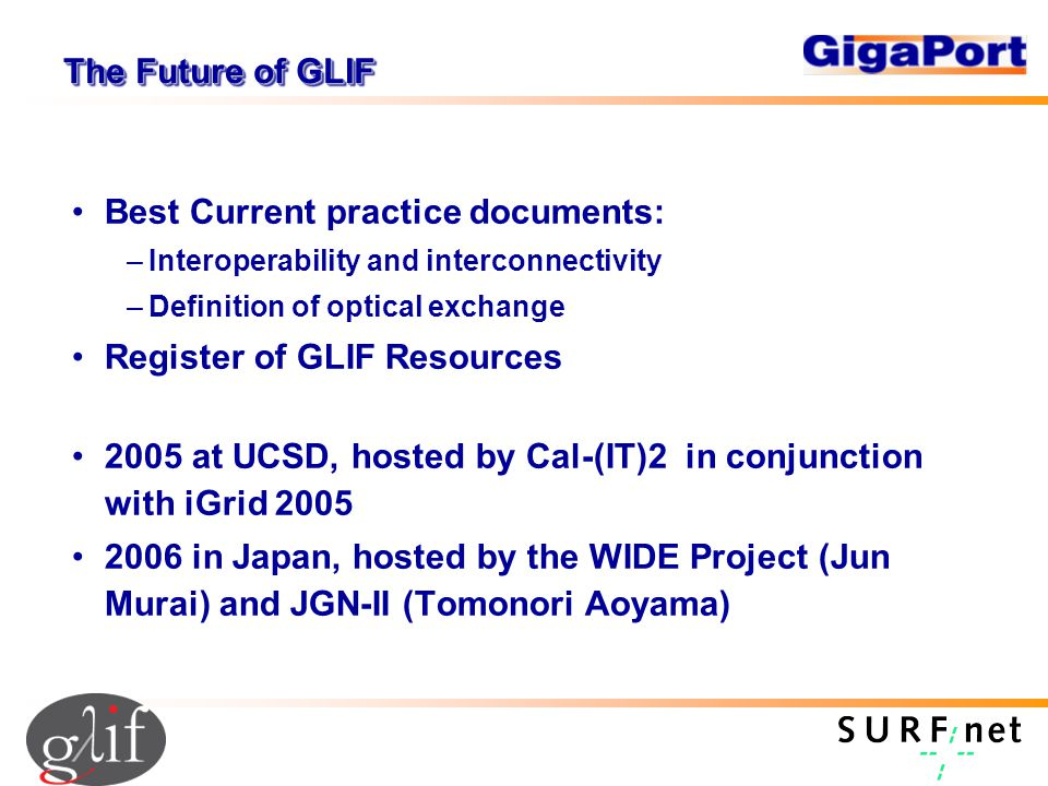 The Future of GLIF Best Current practice documents: –Interoperability and interconnectivity –Definition of optical exchange Register of GLIF Resources 2005 at UCSD, hosted by Cal-(IT)2 in conjunction with iGrid 2005 2006 in Japan, hosted by the WIDE Project (Jun Murai) and JGN-II (Tomonori Aoyama)