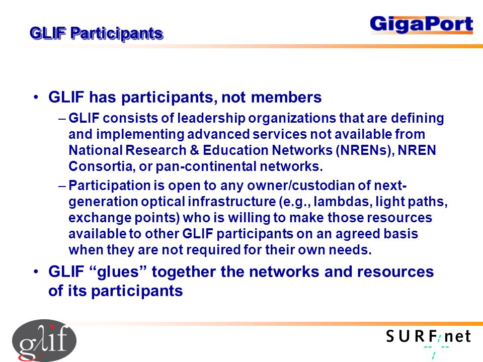 GLIF Participants GLIF has participants, not members –GLIF consists of leadership organizations that are defining and implementing advanced services not available from National Research & Education Networks (NRENs), NREN Consortia, or pan-continental networks.