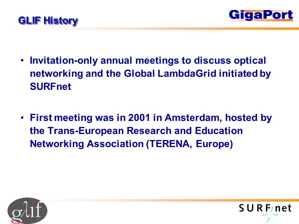 GLIF History Invitation-only annual meetings to discuss optical networking and the Global LambdaGrid initiated by SURFnet First meeting was in 2001 in Amsterdam, hosted by the Trans-European Research and Education Networking Association (TERENA, Europe)