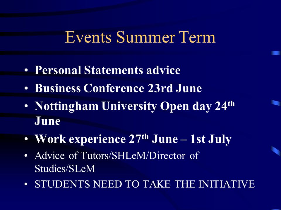 Events Summer Term Personal Statements advice Business Conference 23rd June Nottingham University Open day 24 th June Work experience 27 th June – 1st