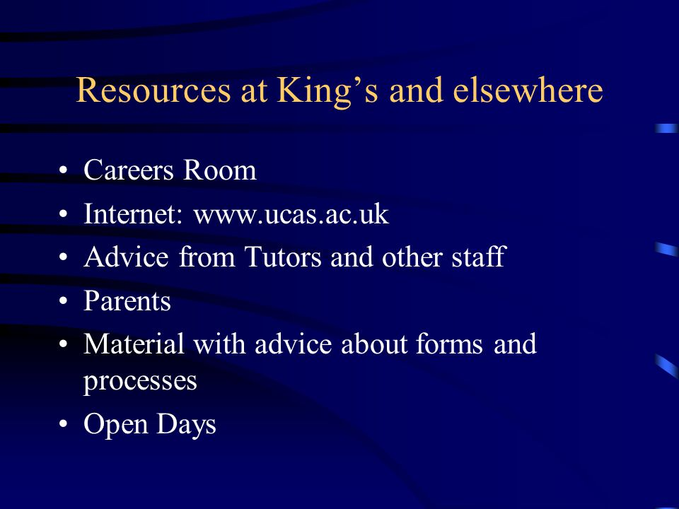 Resources at King's and elsewhere Careers Room Internet: www.ucas.ac.uk Advice from Tutors and other staff Parents Material with advice about forms an