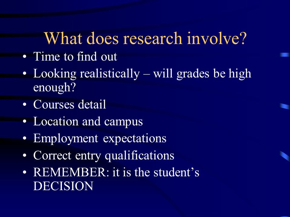 What does research involve? Time to find out Looking realistically – will grades be high enough? Courses detail Location and campus Employment expecta
