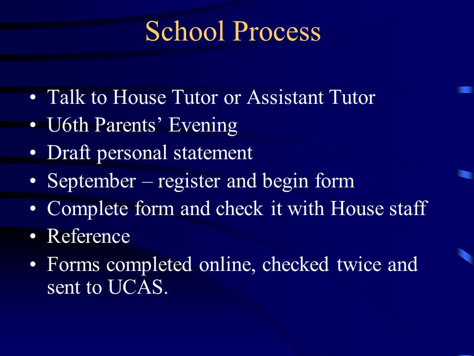 School Process Talk to House Tutor or Assistant Tutor U6th Parents' Evening Draft personal statement September – register and begin form Complete form