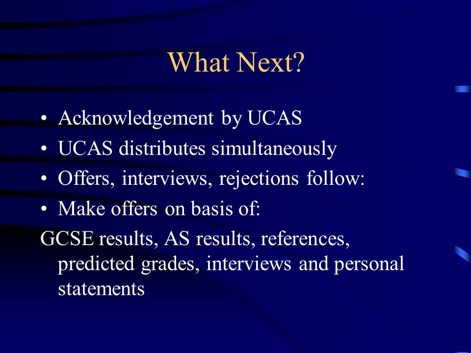 What Next? Acknowledgement by UCAS UCAS distributes simultaneously Offers, interviews, rejections follow: Make offers on basis of: GCSE results, AS re
