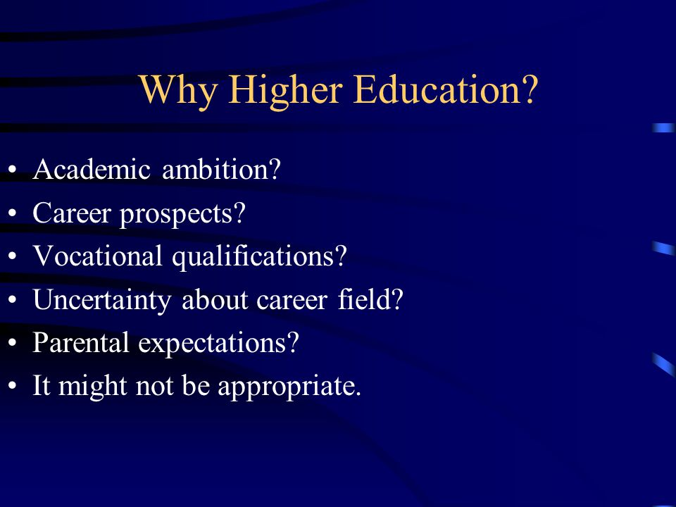 Why Higher Education? Academic ambition? Career prospects? Vocational qualifications? Uncertainty about career field? Parental expectations? It might