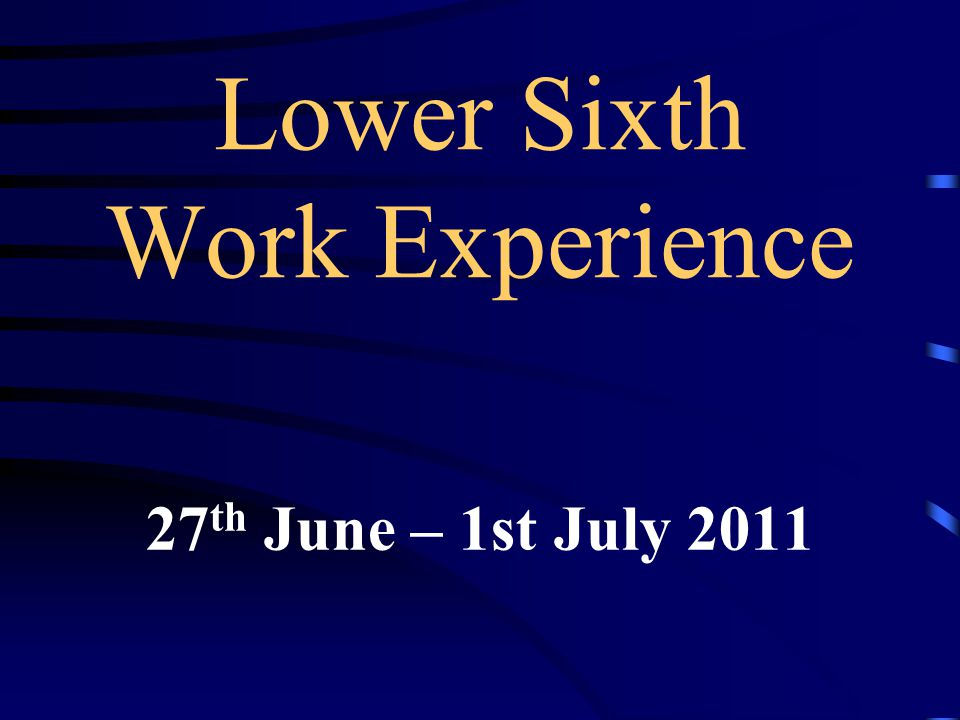 Lower Sixth Work Experience 27 th June – 1st July 2011