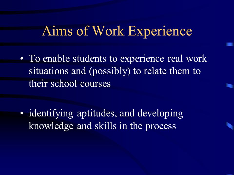 Aims of Work Experience To enable students to experience real work situations and (possibly) to relate them to their school courses identifying aptitu