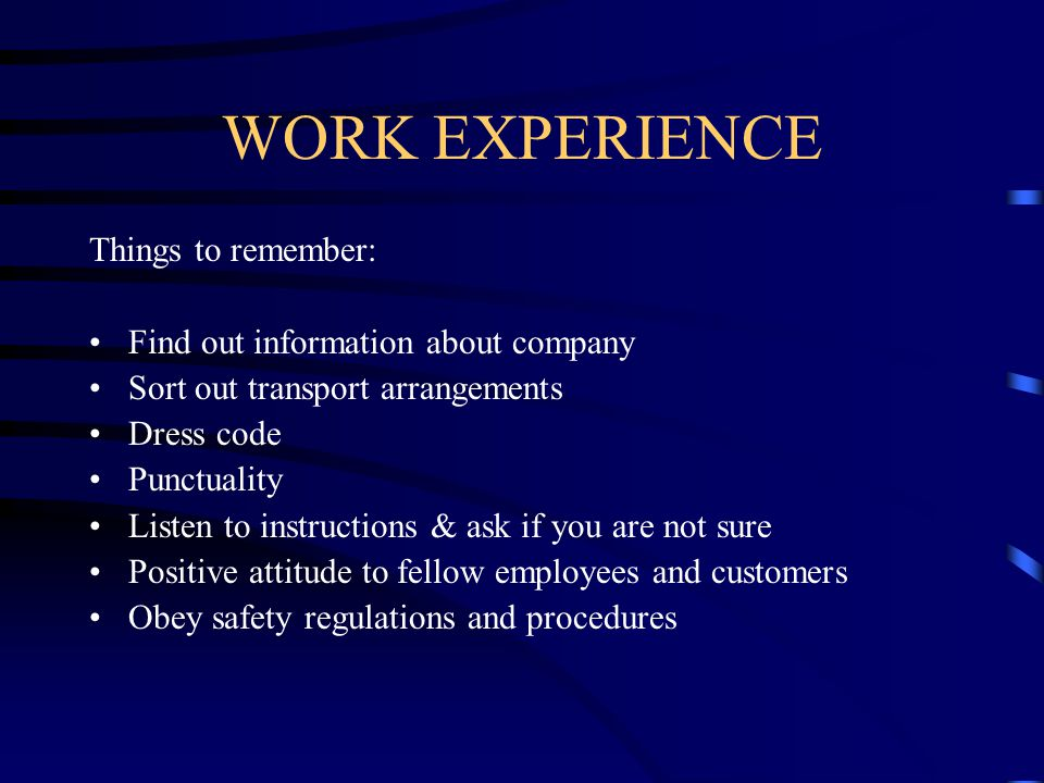 WORK EXPERIENCE Things to remember: Find out information about company Sort out transport arrangements Dress code Punctuality Listen to instructions &